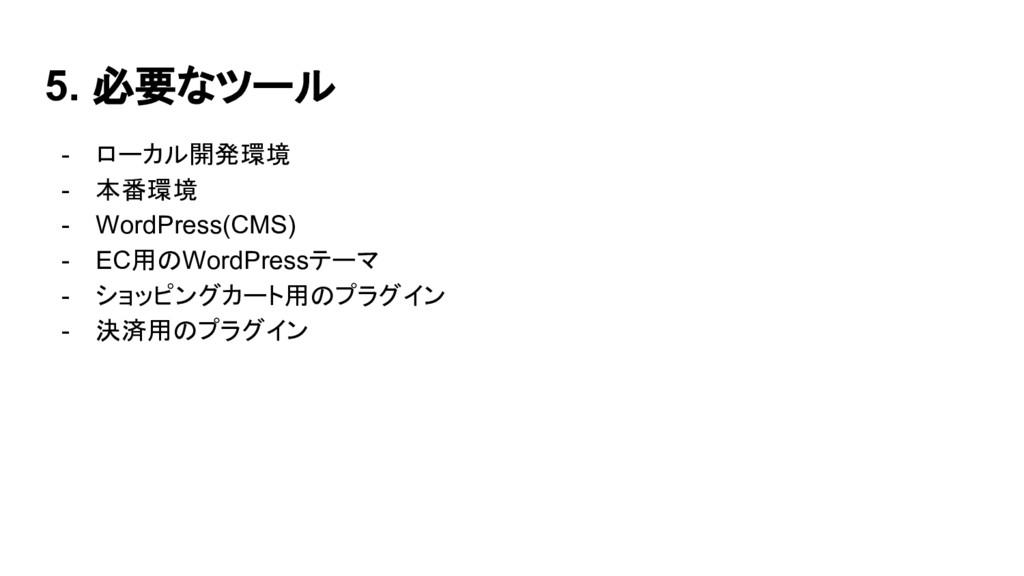 5. 必要なツール - ローカル開発環境 - 本番環境 - WordPress(CMS) - ...