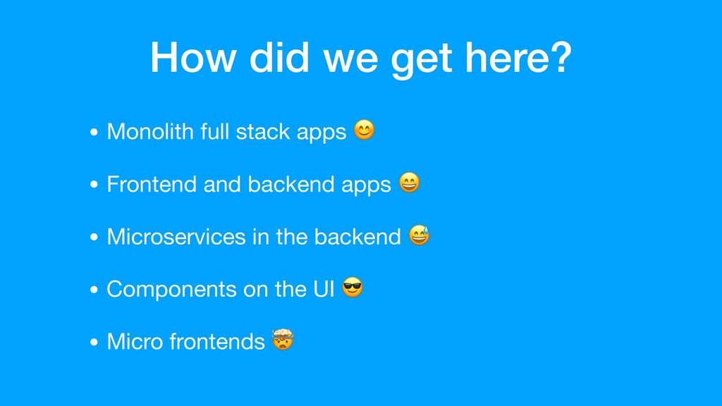 How did we get here? • Monolith full stack apps...