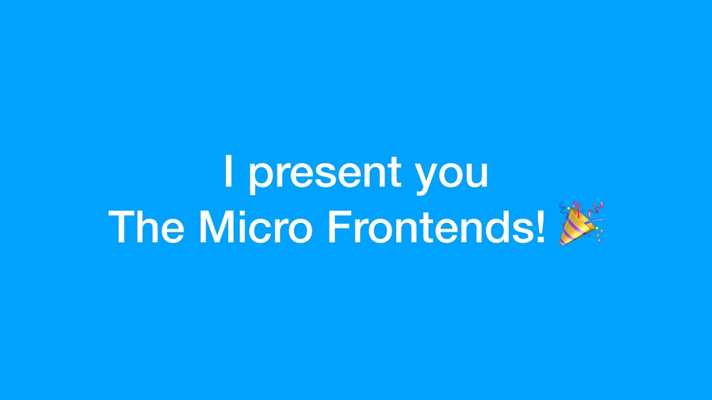 I present you The Micro Frontends!
