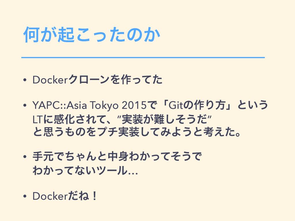 Կ͕ىͬͨ͜ͷ͔ • DockerΫϩʔϯΛ࡞ͬͯͨ • YAPC::Asia Tokyo 2...