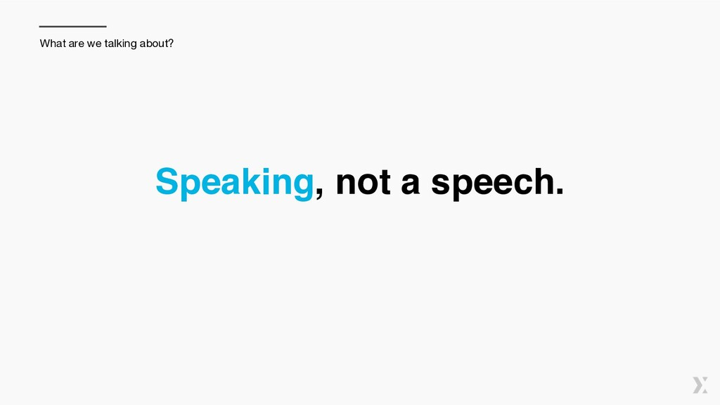 Speaking, not a speech. What are we talking abo...