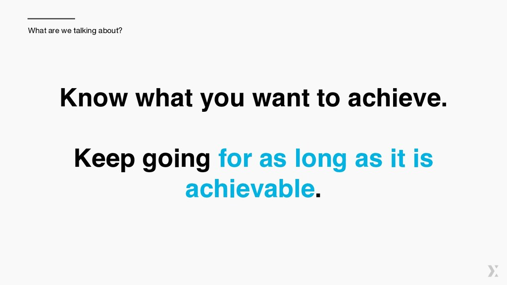 Know what you want to achieve. 