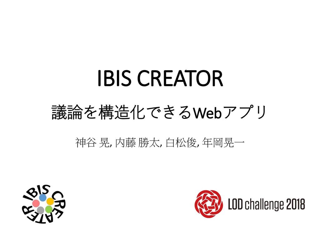 IBIS CREATOR 議論を構造化できるWebアプリ 神谷 晃, 内藤 勝太, 白松俊, ...