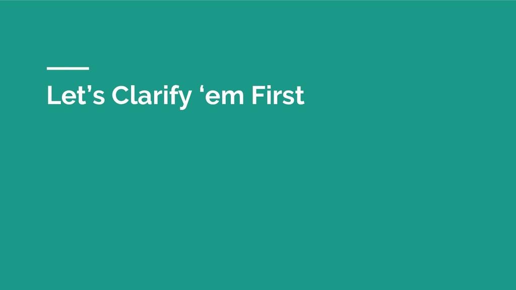 Let's Clarify 'em First