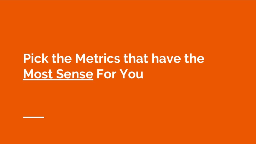 Pick the Metrics that have the Most Sense For Y...