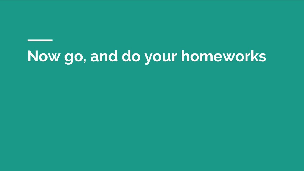 Now go, and do your homeworks