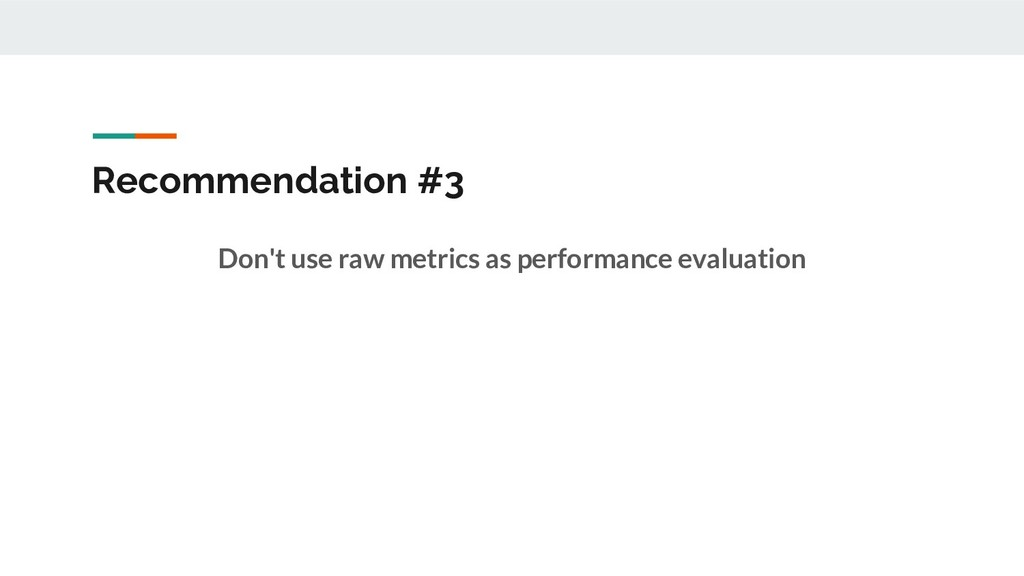 Recommendation #3 Don't use raw metrics as perf...