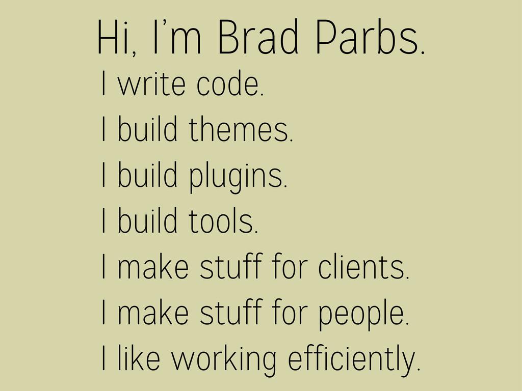 Hi, I'm Brad Parbs. I write code. I build theme...