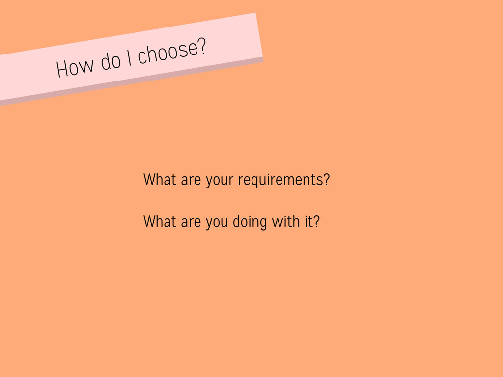 How do I choose? What are your requirements? Wh...