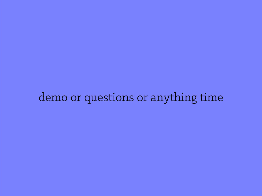 demo or questions or anything time