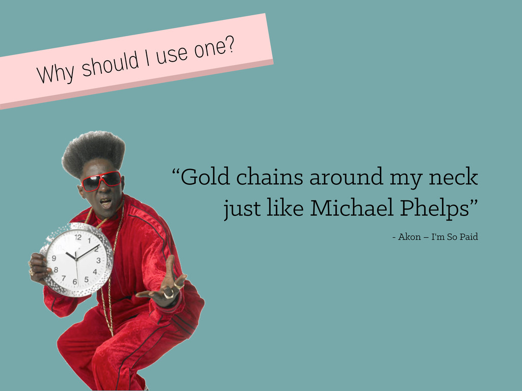 """Why should I use one? """"Gold chains around my ne..."""