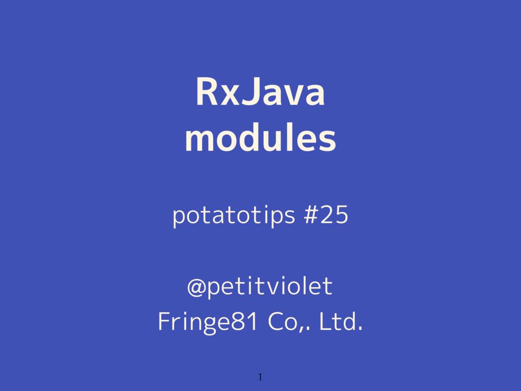 RxJava modules  potatotips #25 @petitviolet Fr...