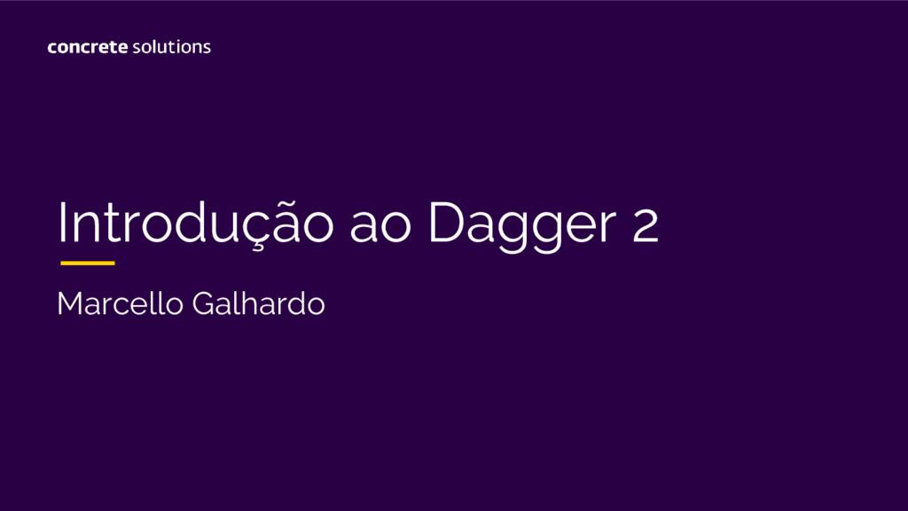 Introdução ao Dagger 2 Marcello Galhardo