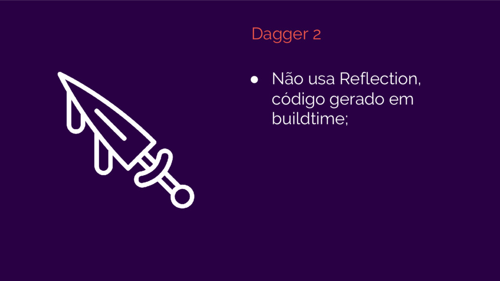 Dagger 2 ● Não usa Reflection, código gerado em...
