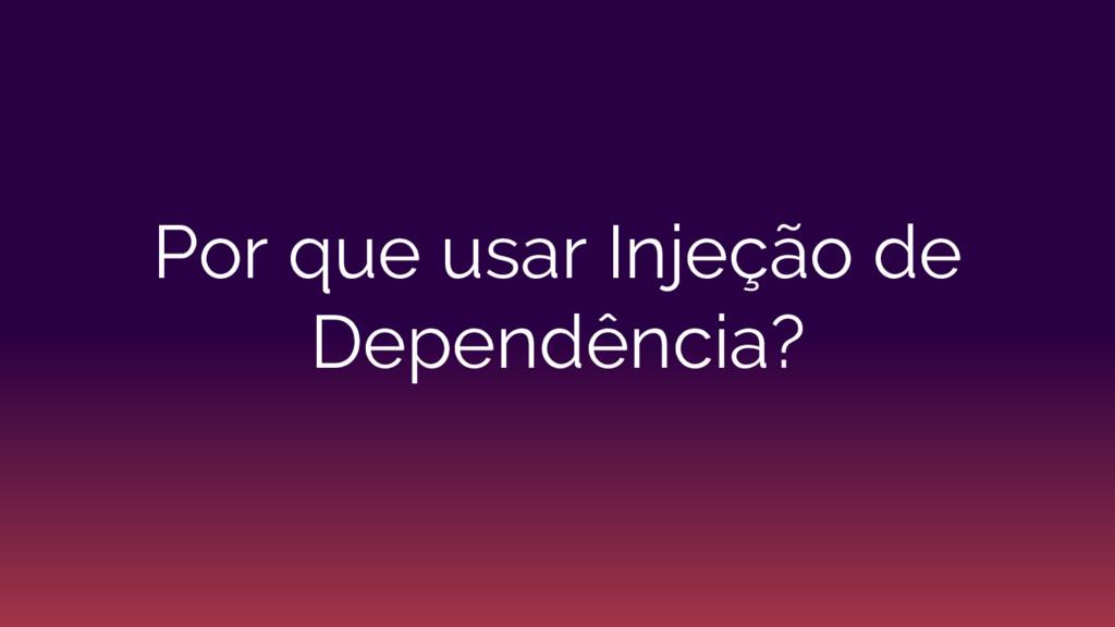 Por que usar Injeção de Dependência?