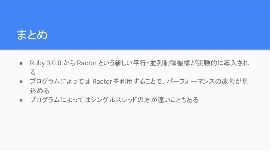 まとめ ● Ruby 3.0.0 から Ractor という新しい平行・並列制御機構が実験的に...