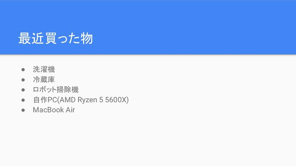 最近買った物 ● 洗濯機 ● 冷蔵庫 ● ロボット掃除機 ● 自作PC(AMD Ryzen 5...