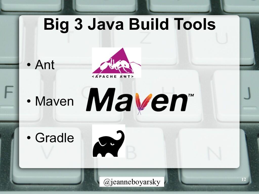 @jeanneboyarsky Big 3 Java Build Tools • Ant • ...