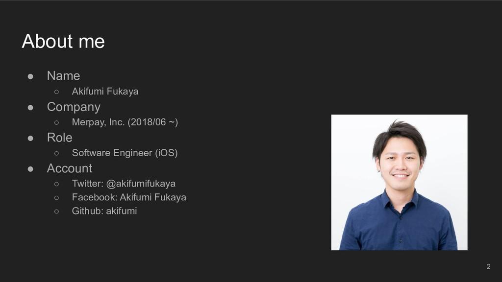 About me ● Name ○ Akifumi Fukaya ● Company ○ Me...