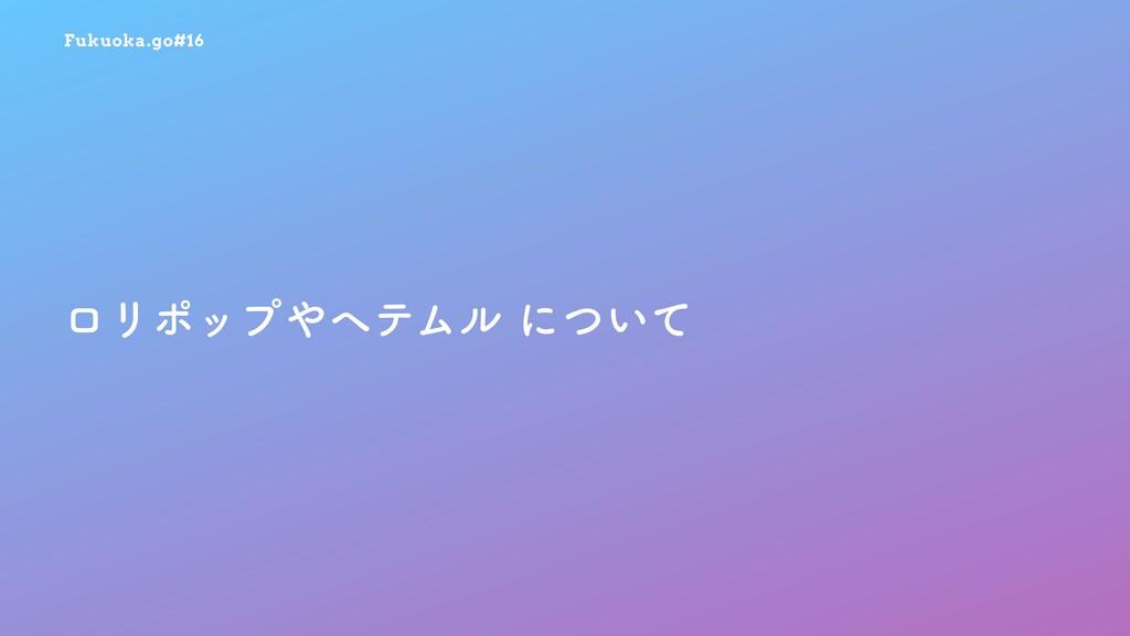 Fukuoka.go#16 ϩϦϙοϓϔςϜϧʹ͍ͭͯ