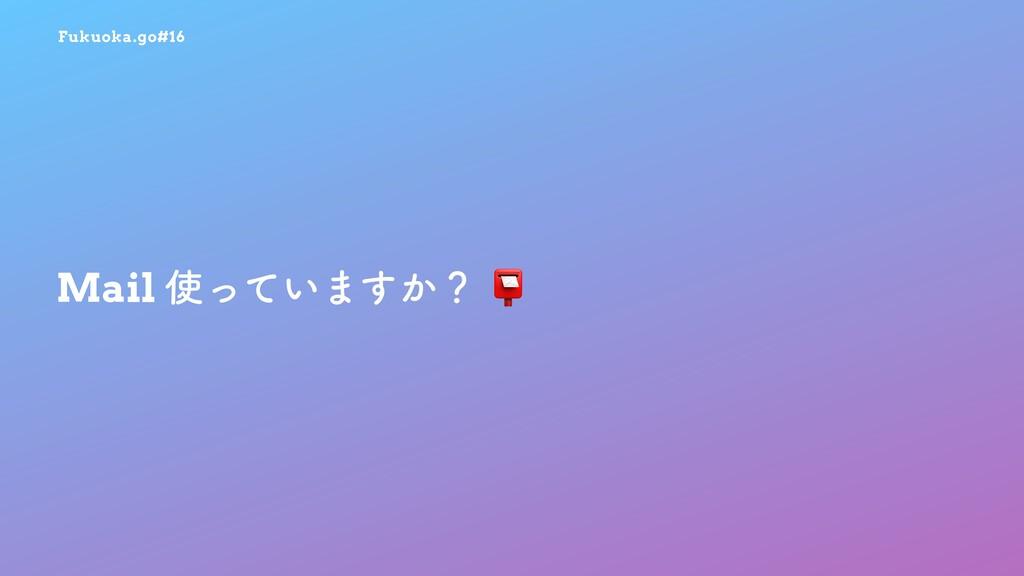 Fukuoka.go#16 Mail ͍ͬͯ·͔͢ʁ