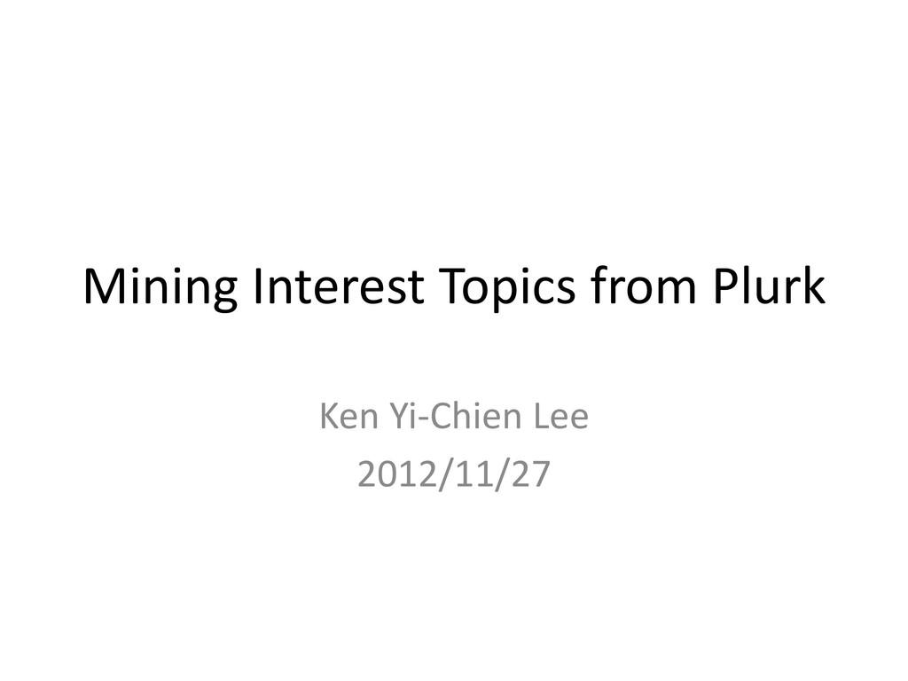 Mining Interest Topics from Plurk Ken Yi-Chien ...