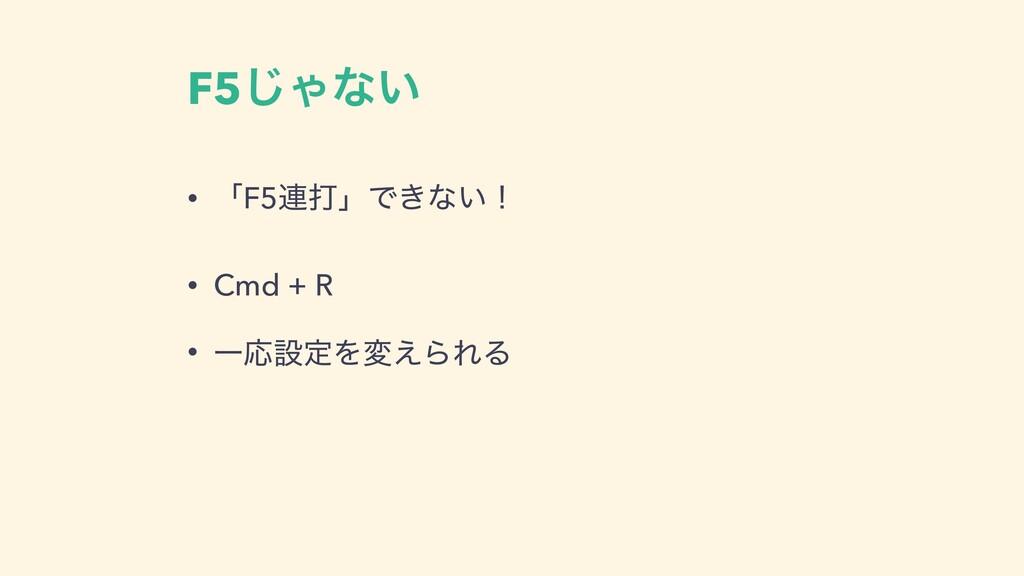 F5͡Όͳ͍ • ʮF5࿈ଧʯͰ͖ͳ͍ʂ • Cmd + R • ҰԠઃఆΛม͑ΒΕΔ