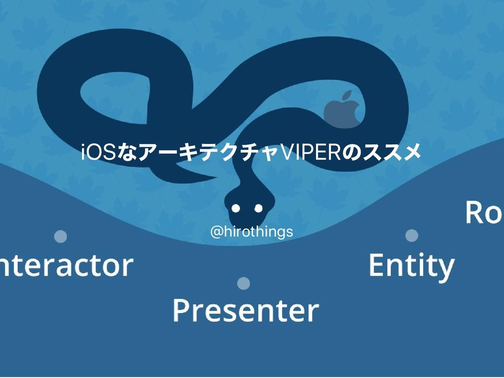 iOS なアー キテクチャVIPER のススメ @hirothings