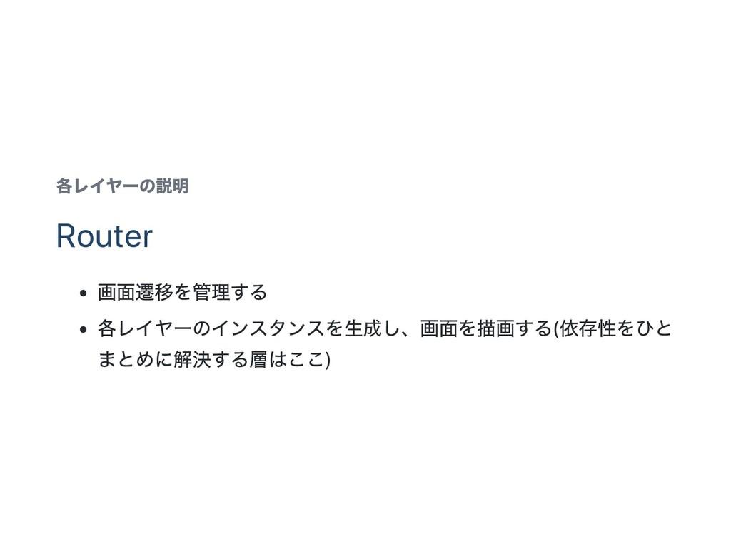 各レイヤー の説明 Router 画面遷移を管理する 各レイヤー のインスタンスを生成し、 画...