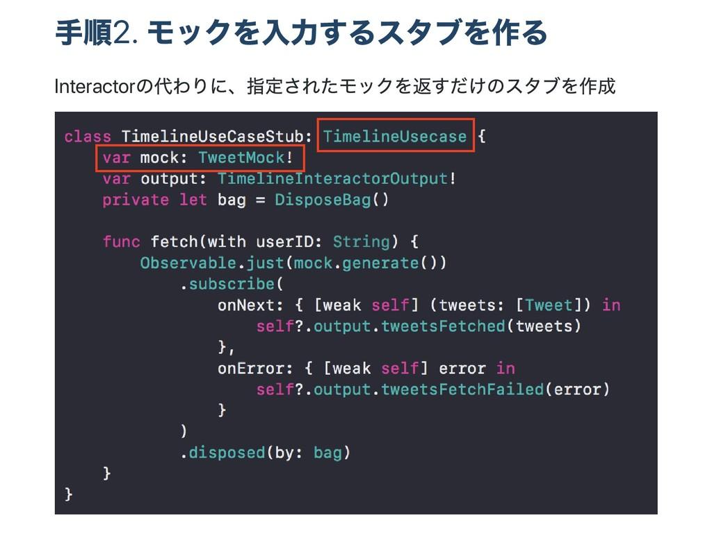 手順2. モックを入力するスタブを作る Interactor の代わりに、 指定されたモックを...