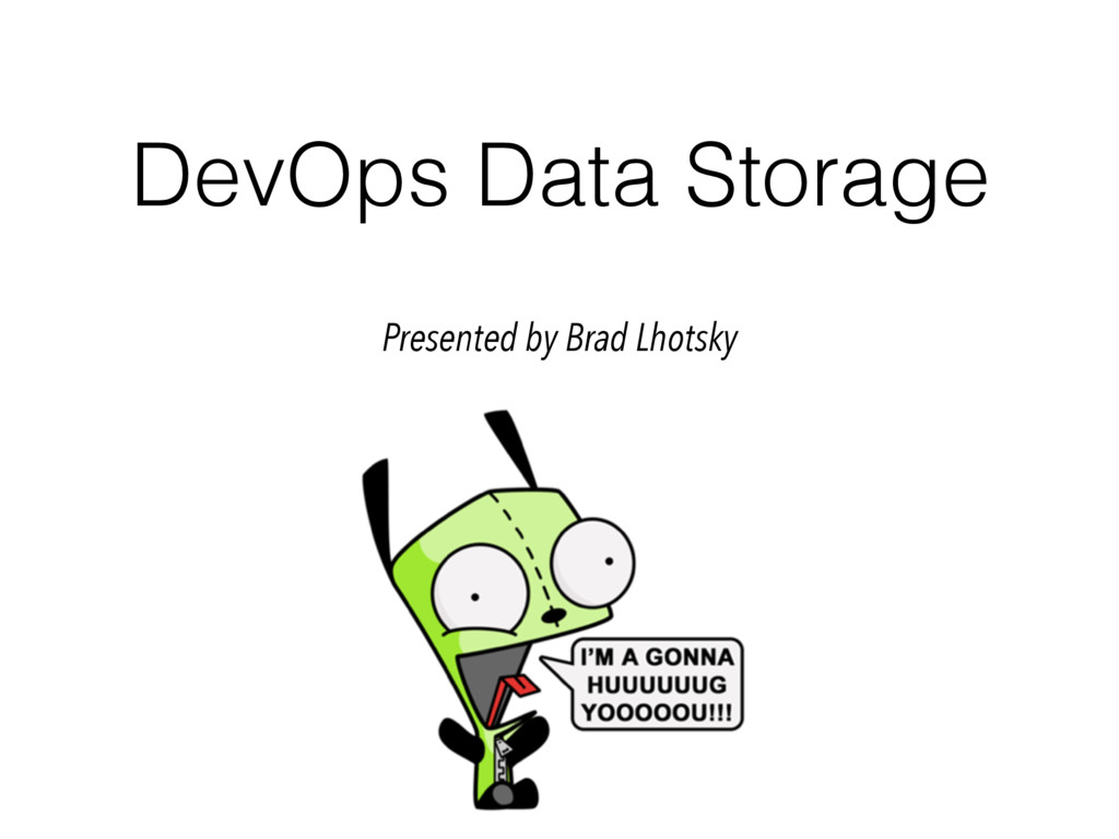 DevOps Data Storage Presented by Brad Lhotsky