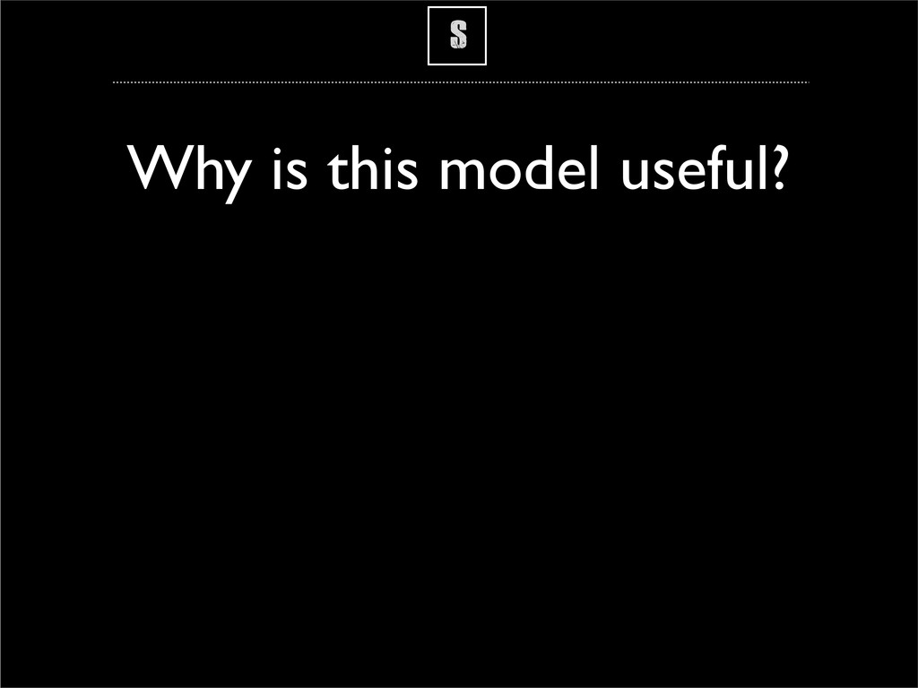 S Why is this model useful?