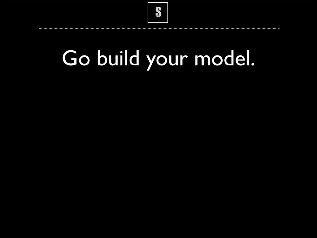 S Go build your model.