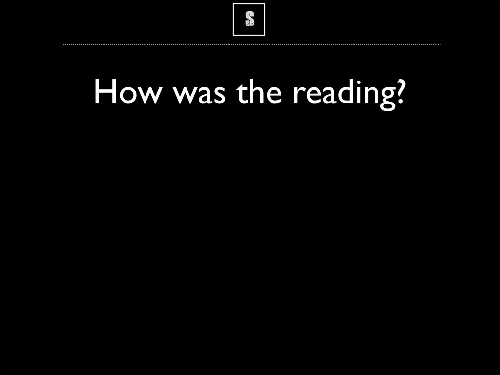 S How was the reading?