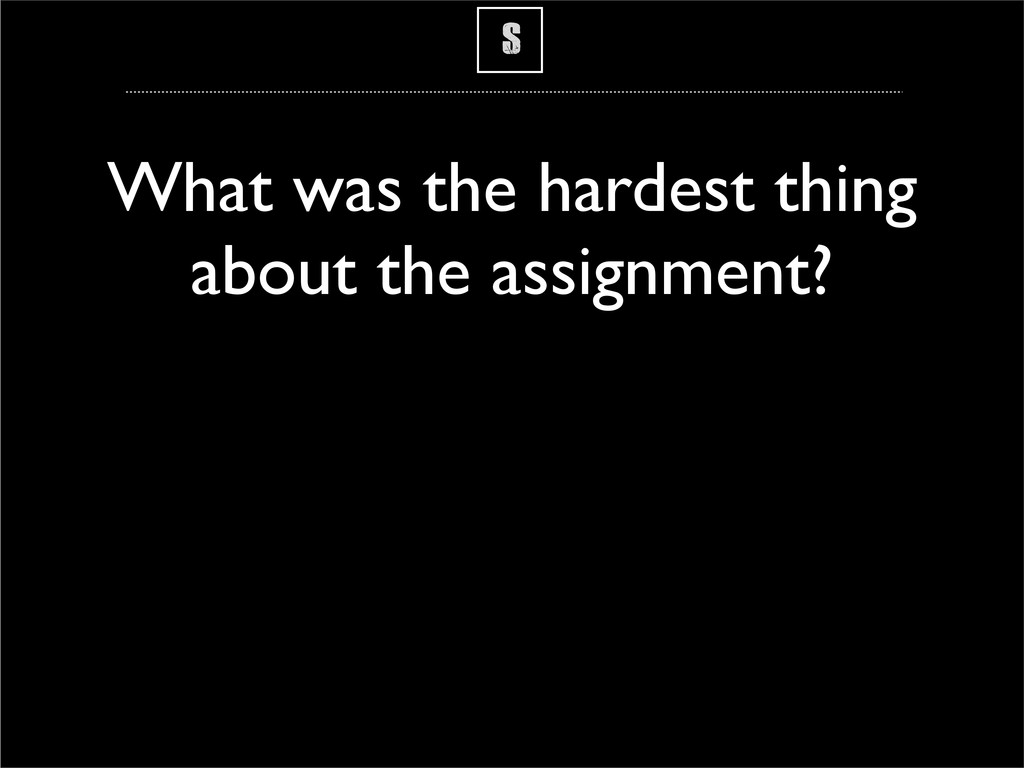 S What was the hardest thing about the assignme...