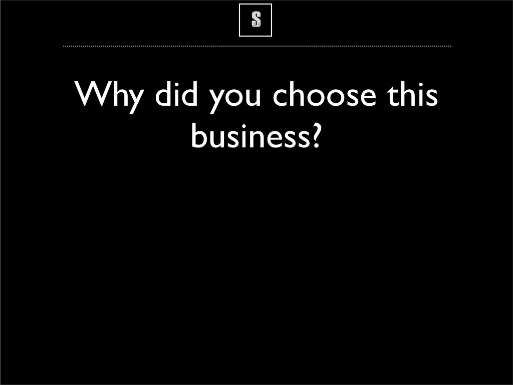 S Why did you choose this business?