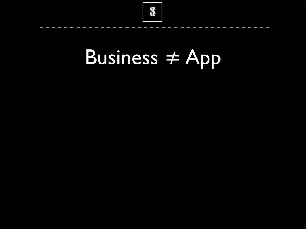 S Business ≠ App
