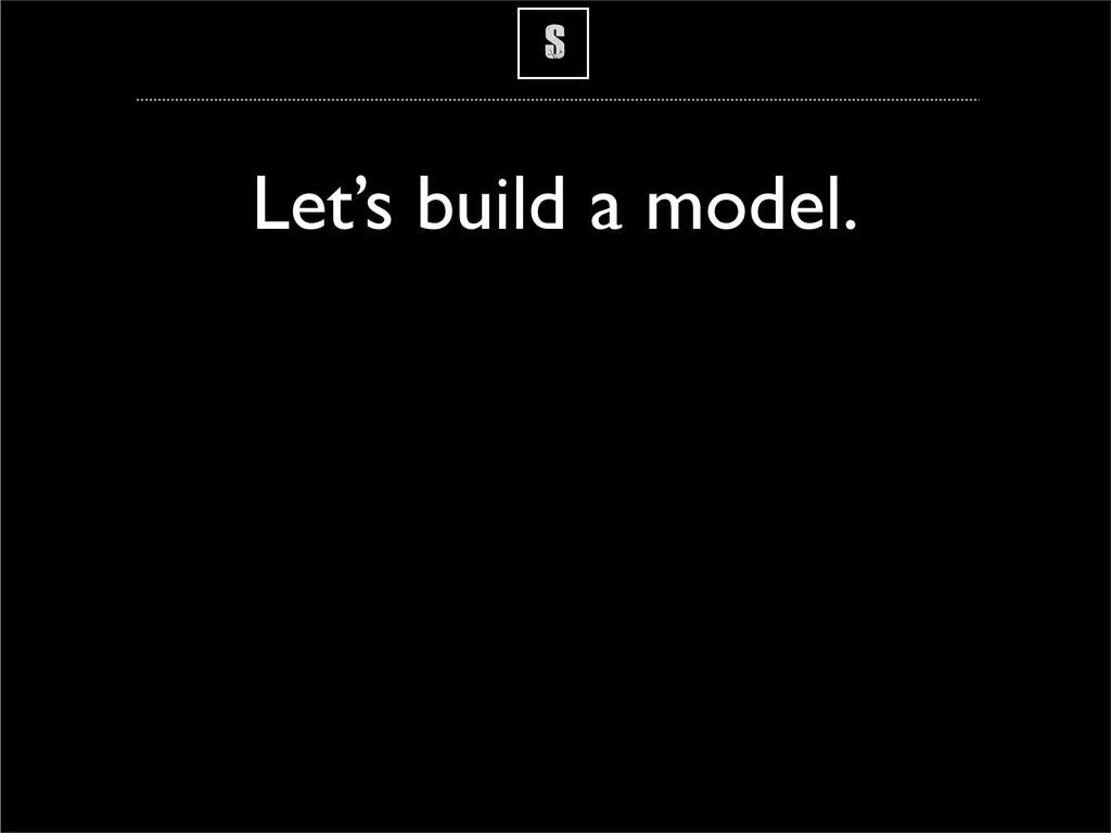 S Let's build a model.