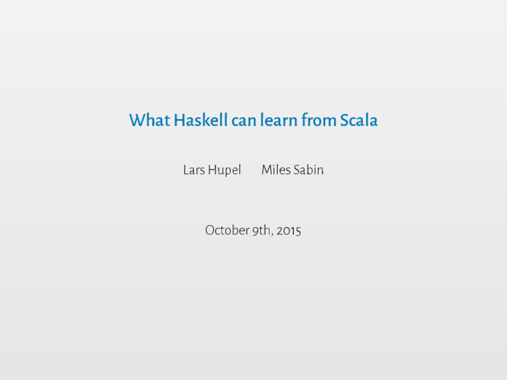 What Haskell can learn from Scala Lars Hupel Mi...