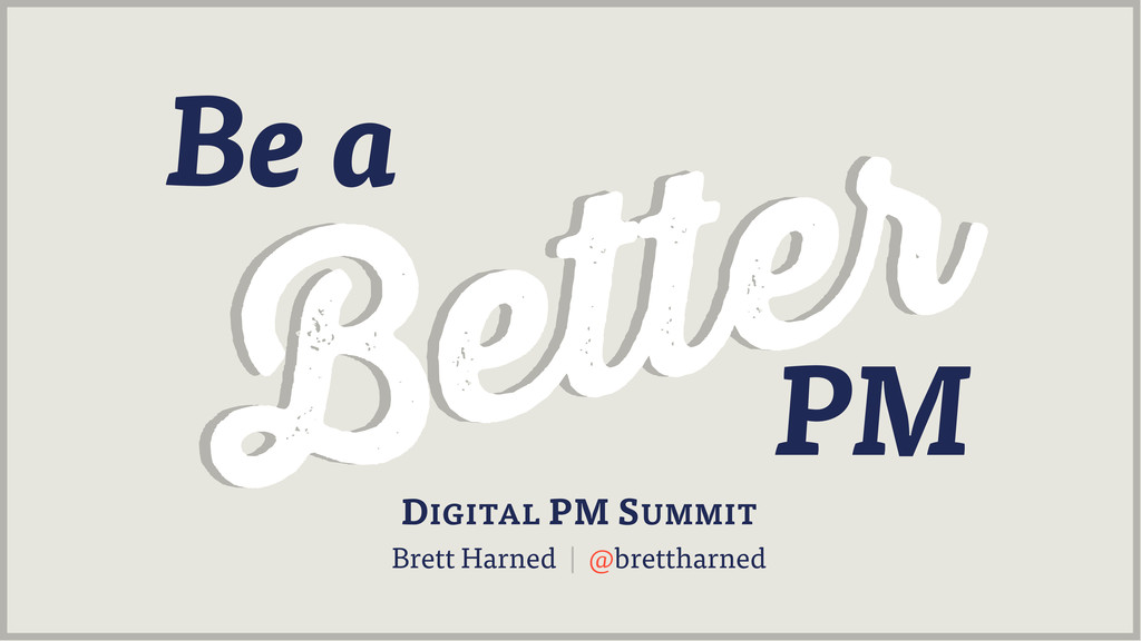 Be a DIGITAL PM SUMMIT Brett Harned | @bretthar...