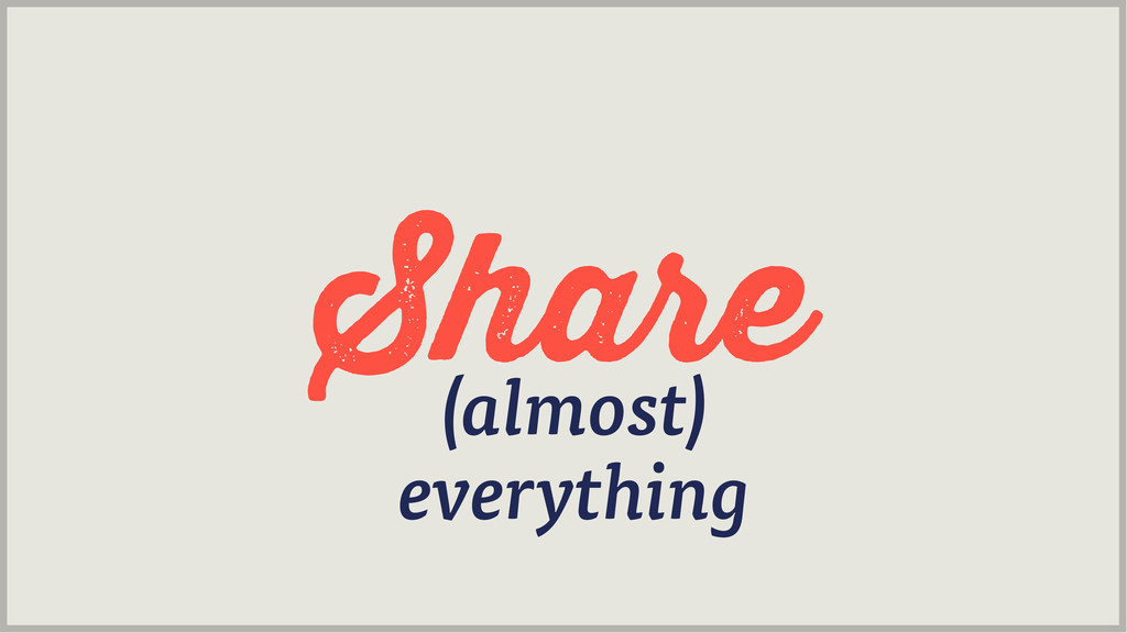 Share (almost) everything