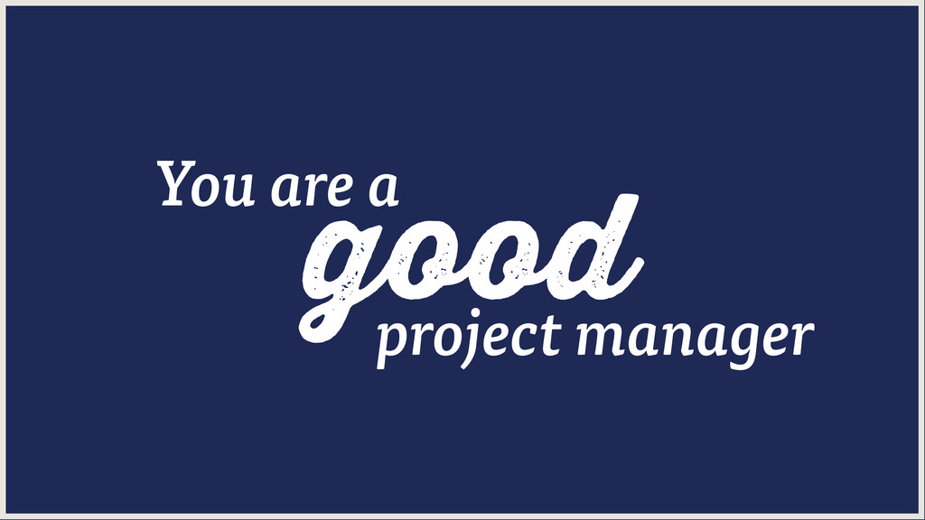 good You are a project manager
