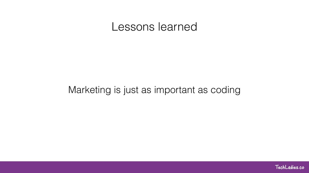 TechLadies.co Lessons learned Marketing is just...