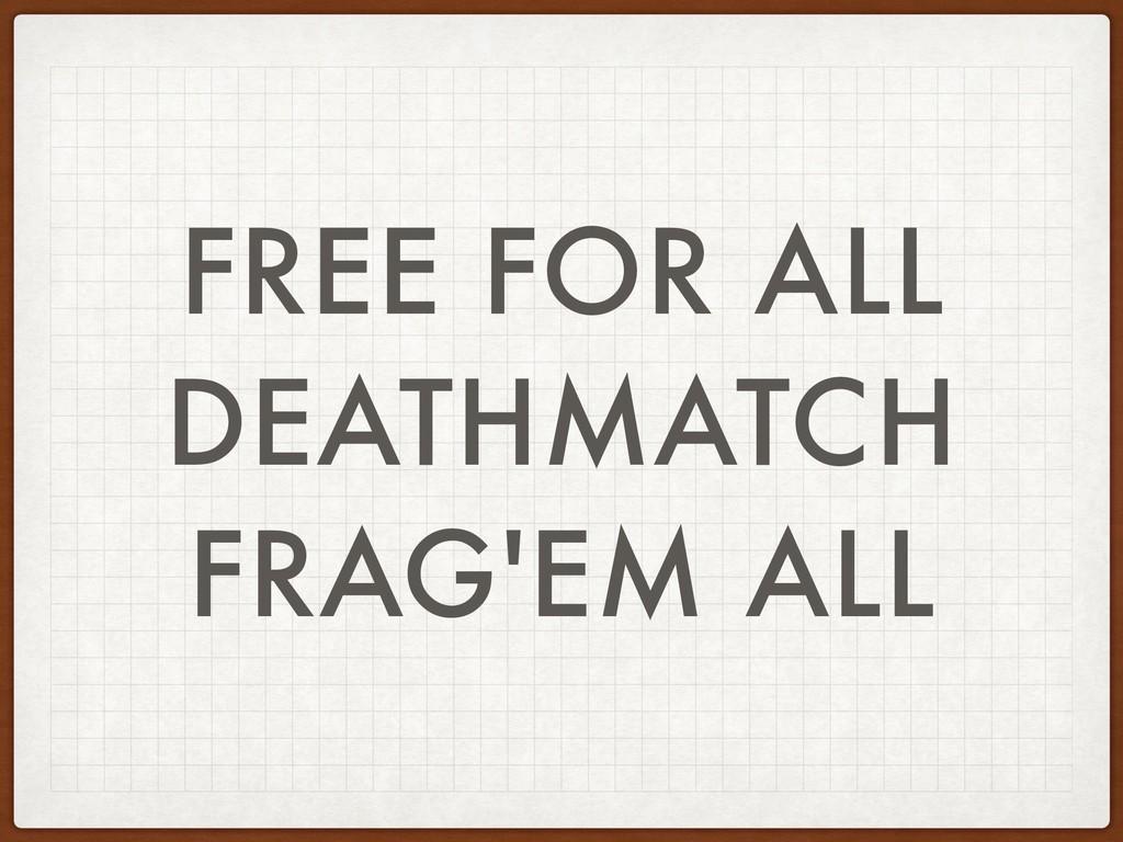 FREE FOR ALL DEATHMATCH FRAG'EM ALL