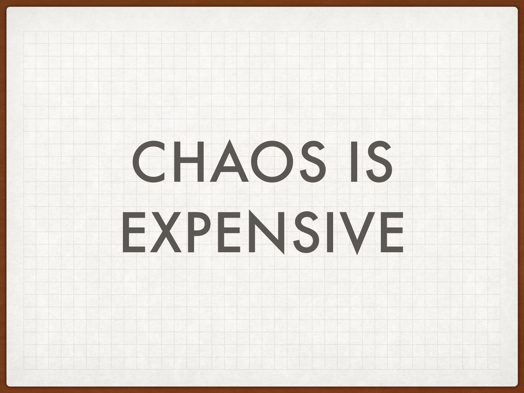 CHAOS IS EXPENSIVE