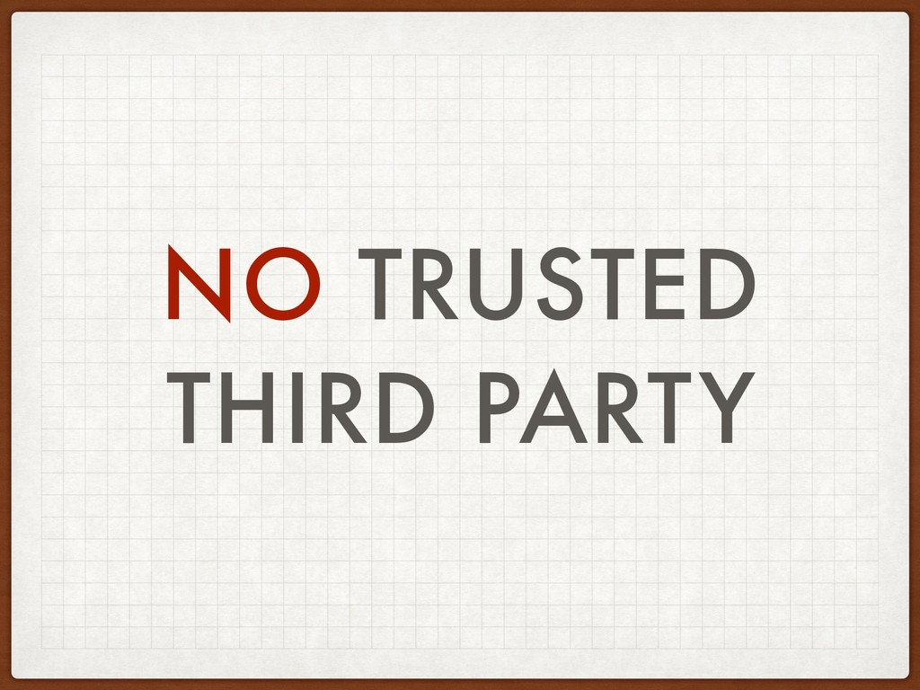 NO TRUSTED THIRD PARTY