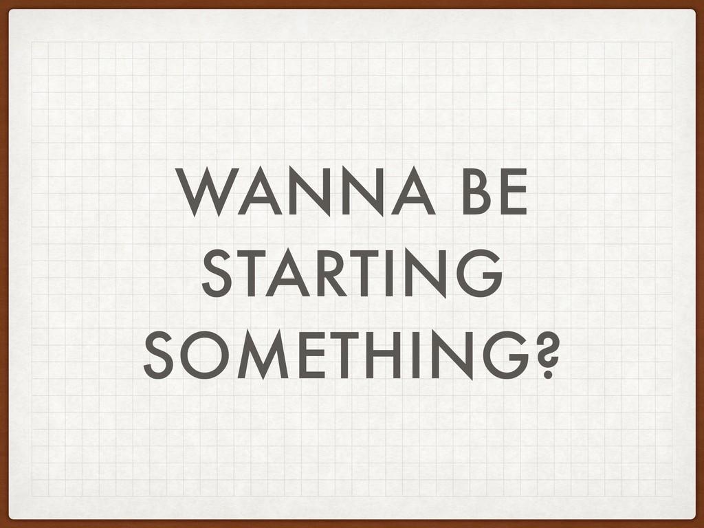 WANNA BE STARTING SOMETHING?
