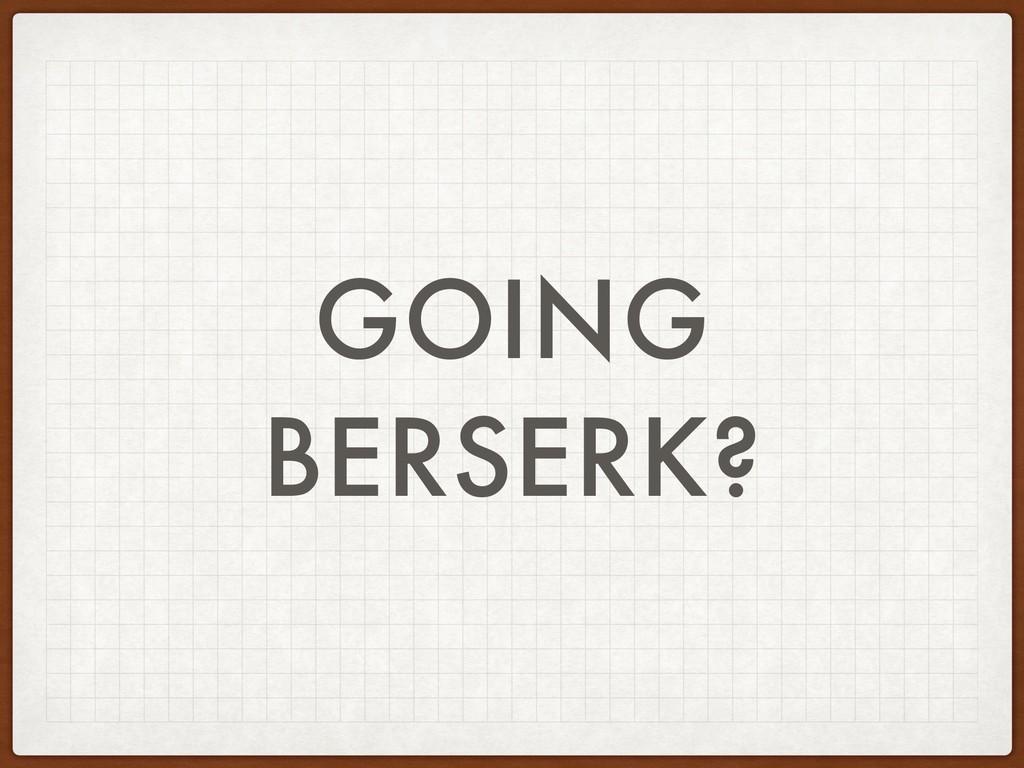 GOING BERSERK?