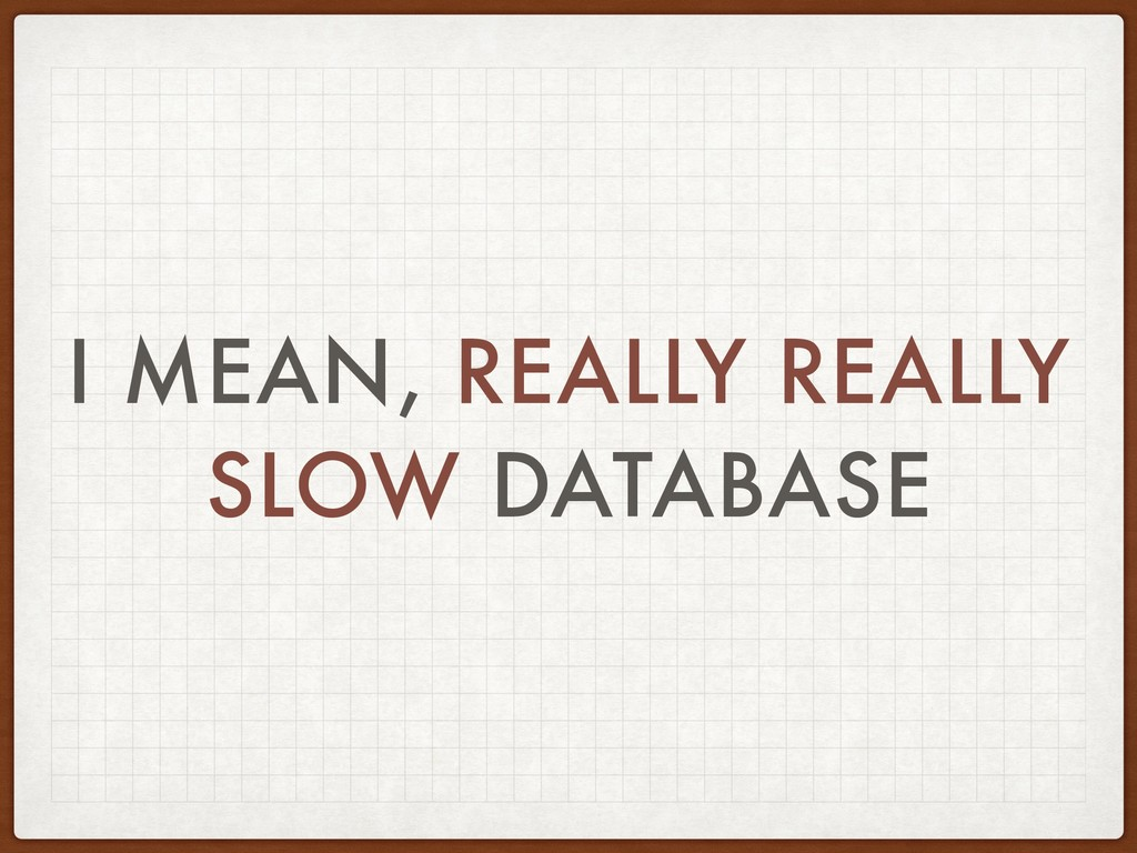 I MEAN, REALLY REALLY SLOW DATABASE