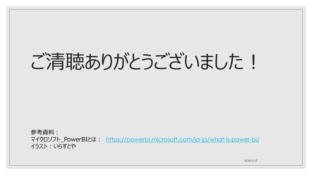 ご清聴ありがとうございました! 2020/3/15 参考資料: マイクロソフト_PowerBI...